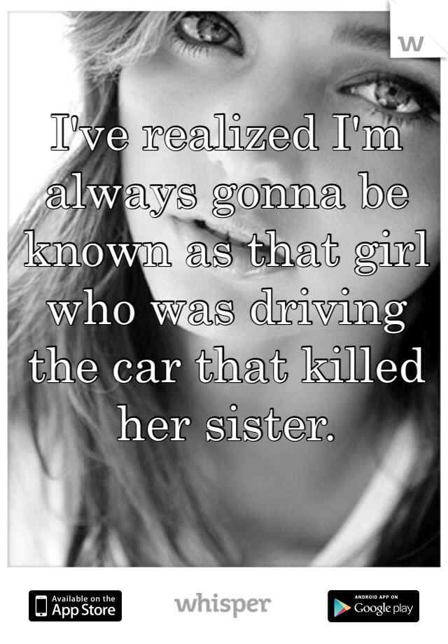 I've realized I'm always gonna be known as that girl who was driving the car that killed her sister.