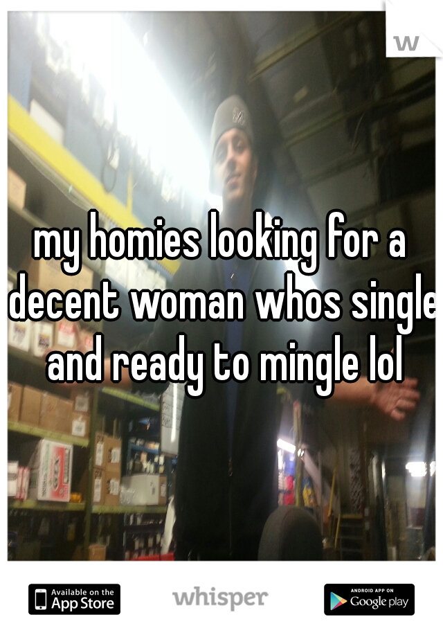 my homies looking for a decent woman whos single and ready to mingle lol