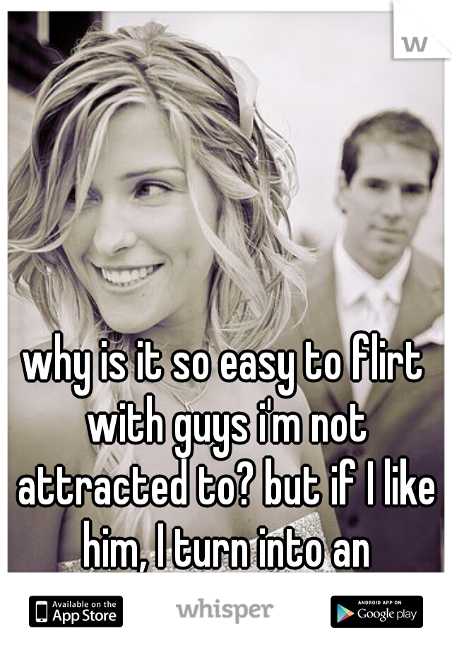why is it so easy to flirt with guys i'm not attracted to? but if I like him, I turn into an awkward moron :/