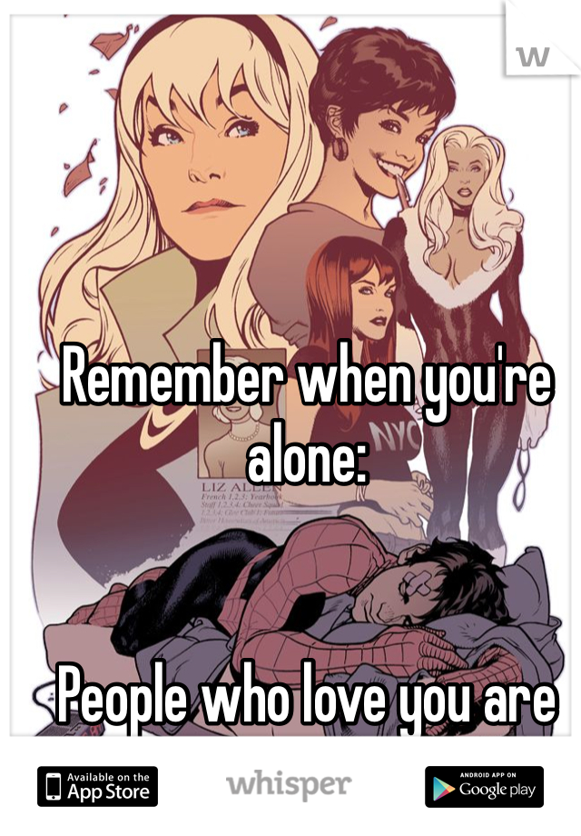Remember when you're alone:   People who love you are out there.