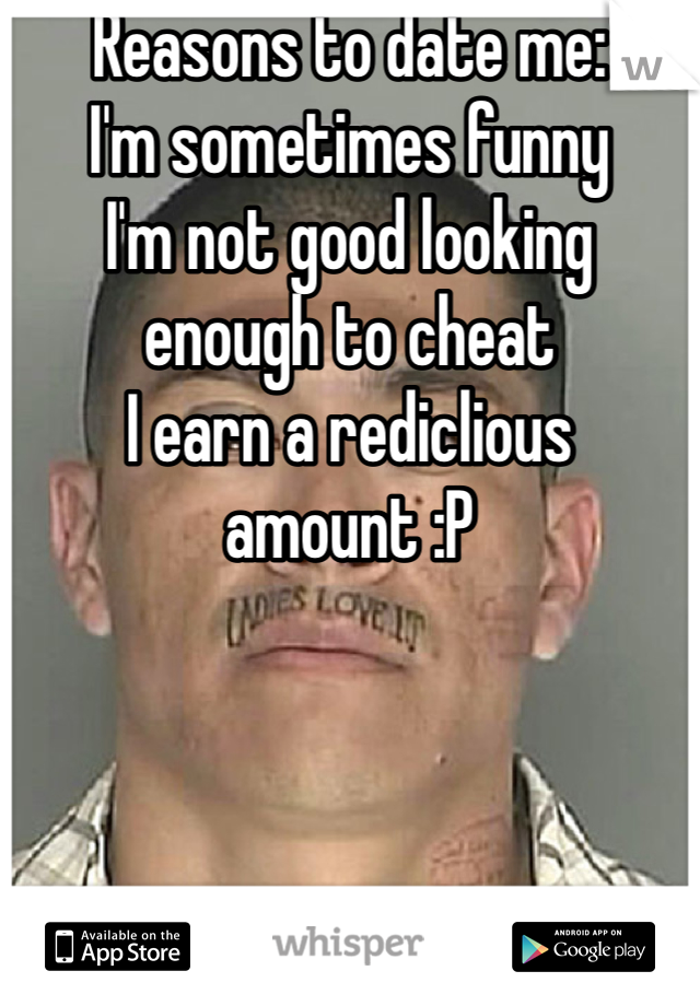 Reasons to date me: I'm sometimes funny  I'm not good looking enough to cheat  I earn a rediclious amount :P