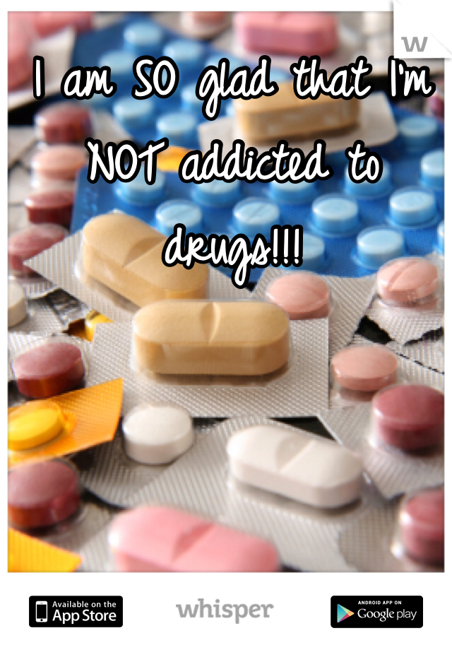 I am SO glad that I'm NOT addicted to drugs!!!