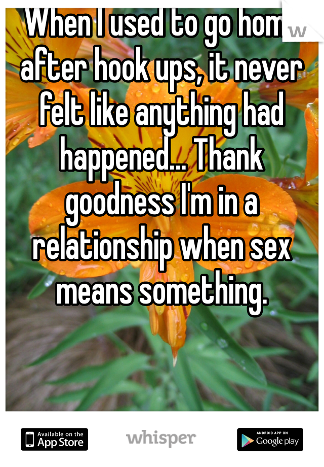 When I used to go home after hook ups, it never felt like anything had happened... Thank goodness I'm in a relationship when sex means something.