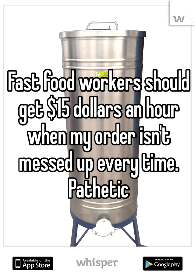 Fast food workers should get $15 dollars an hour when my order isn't messed up every time. Pathetic