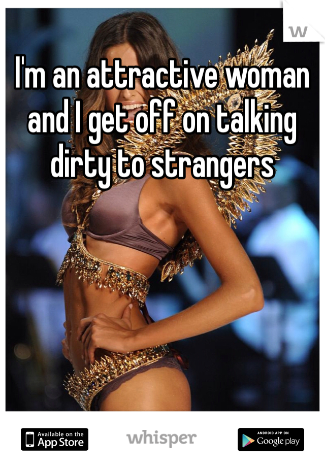 I'm an attractive woman and I get off on talking dirty to strangers