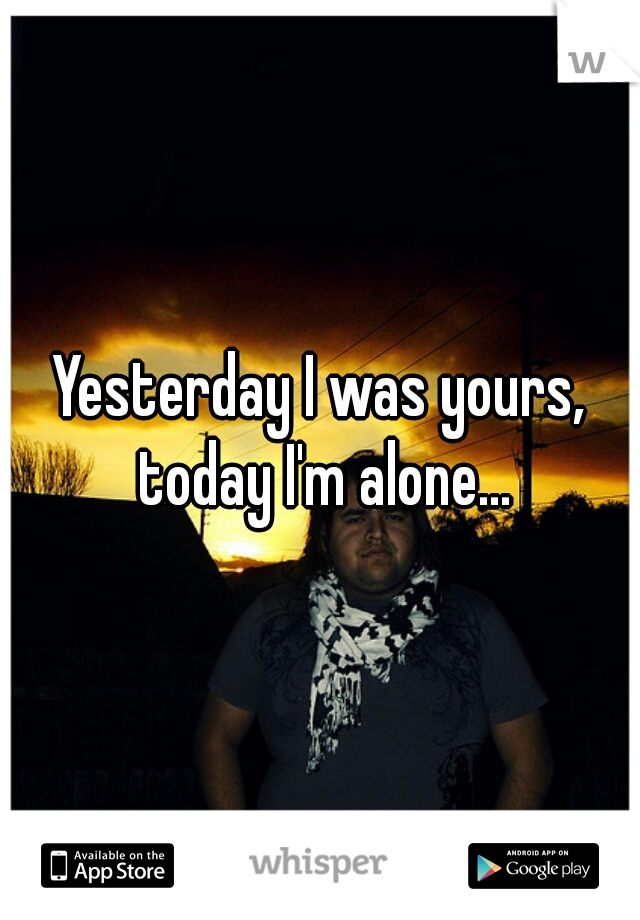 Yesterday I was yours, today I'm alone...