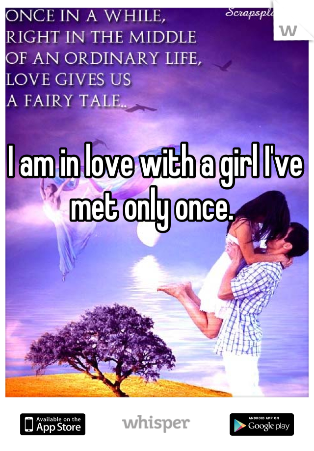 I am in love with a girl I've met only once.