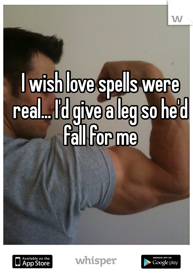 I wish love spells were real... I'd give a leg so he'd fall for me