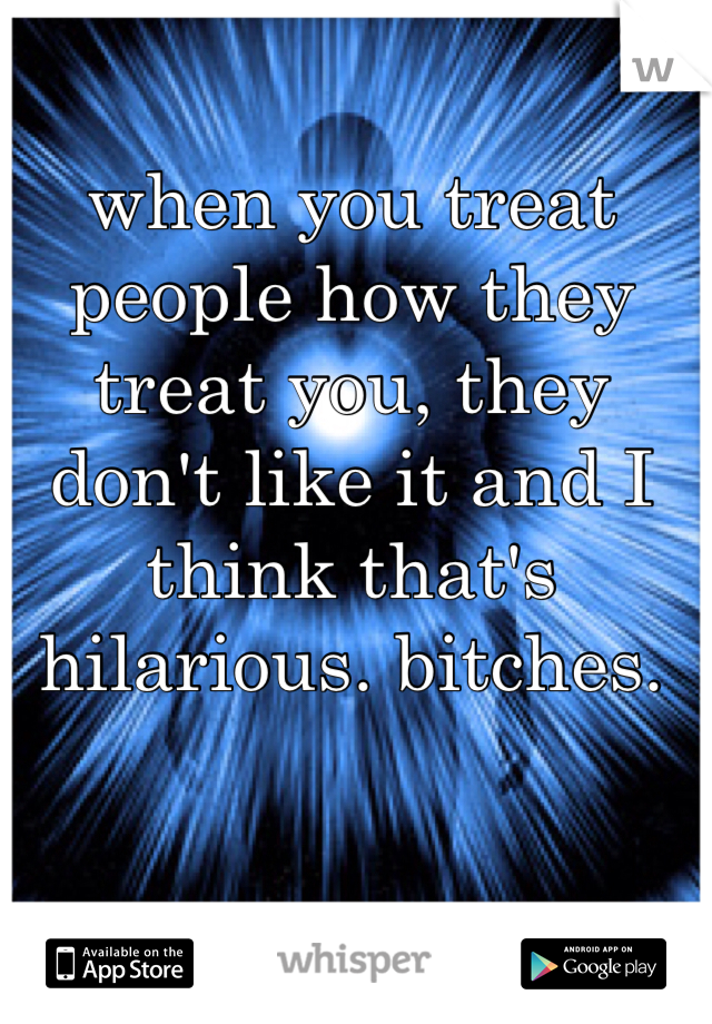 when you treat people how they treat you, they don't like it and I think that's hilarious. bitches.