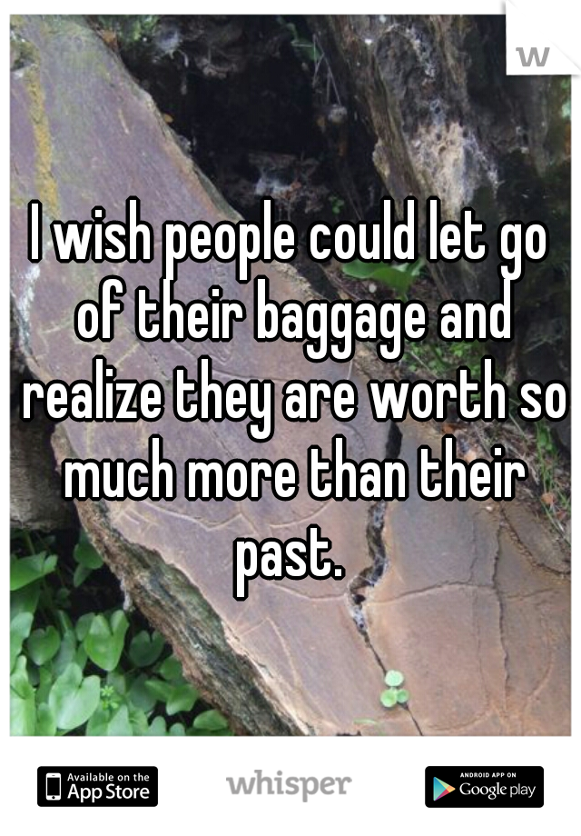 I wish people could let go of their baggage and realize they are worth so much more than their past.