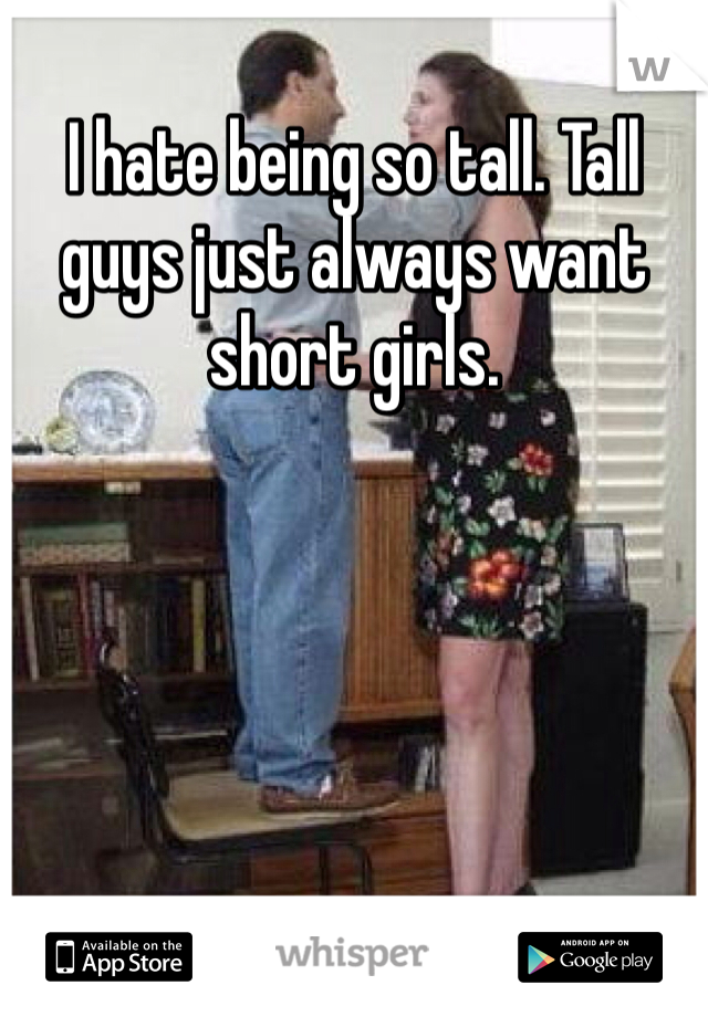 I hate being so tall. Tall guys just always want short girls.