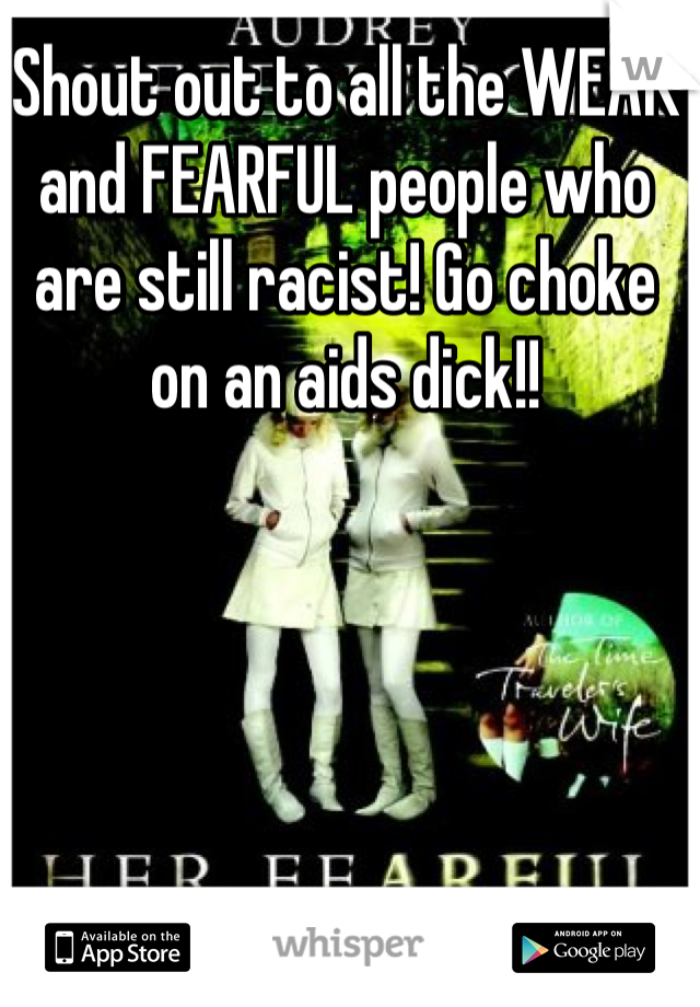 Shout out to all the WEAK and FEARFUL people who are still racist! Go choke on an aids dick!!
