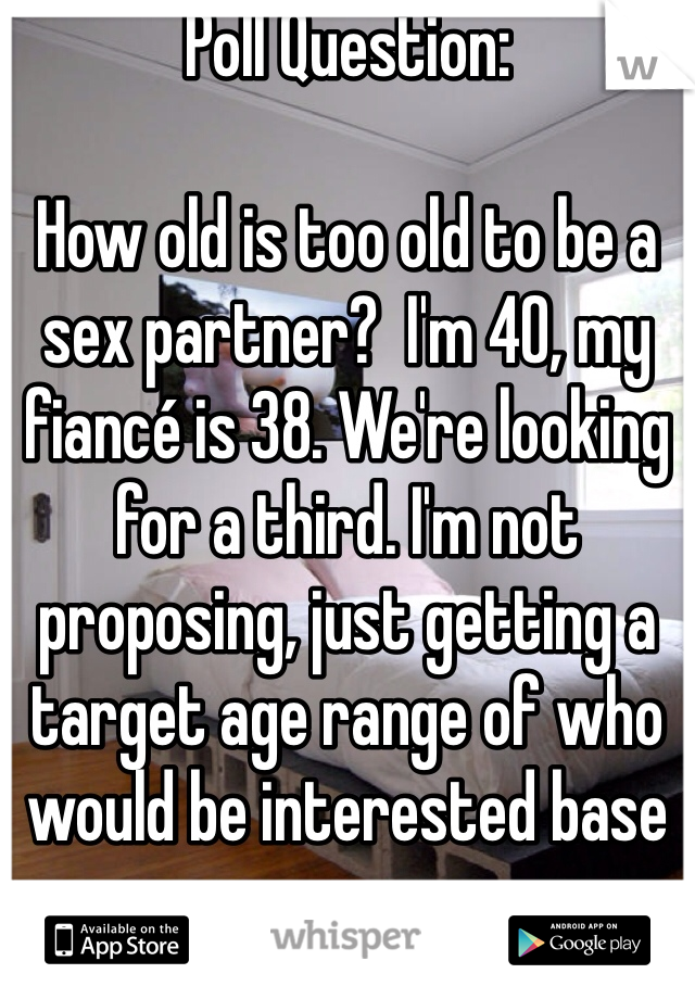 Poll Question:   How old is too old to be a sex partner?  I'm 40, my fiancé is 38. We're looking for a third. I'm not proposing, just getting a target age range of who would be interested base on our ages.