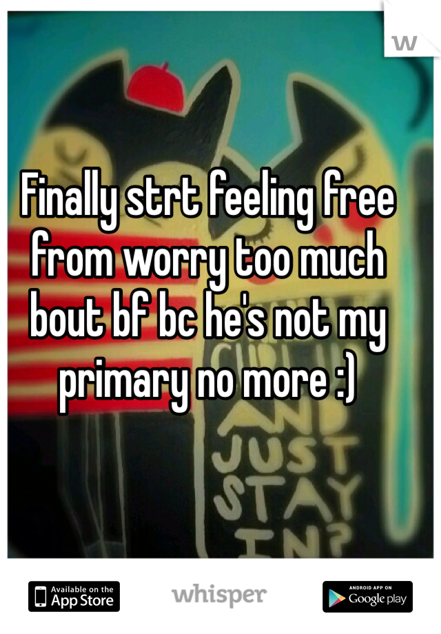 Finally strt feeling free from worry too much bout bf bc he's not my primary no more :)