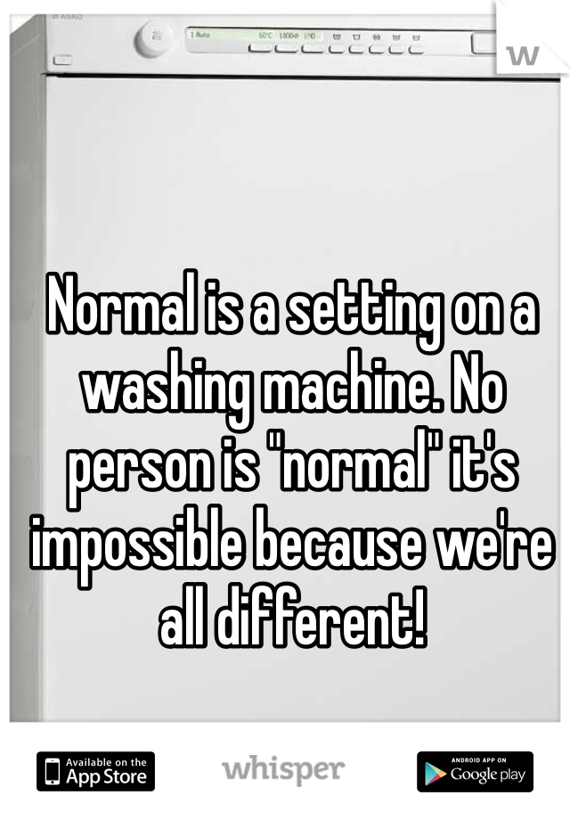 """Normal is a setting on a washing machine. No person is """"normal"""" it's impossible because we're all different!"""
