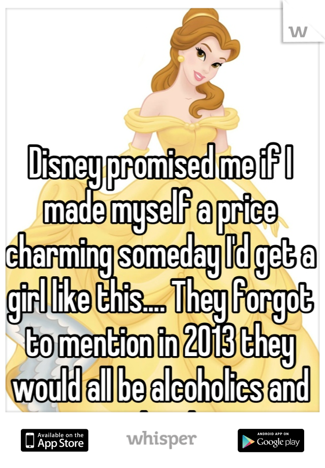 Disney promised me if I made myself a price charming someday I'd get a girl like this.... They forgot to mention in 2013 they would all be alcoholics and potheads.