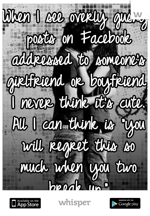 "When I see overly gushy posts on Facebook addressed to someone's girlfriend or boyfriend, I never think it's cute. All I can think is ""you will regret this so much when you two break up."""