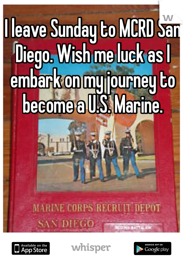 I leave Sunday to MCRD San Diego. Wish me luck as I embark on my journey to become a U.S. Marine.