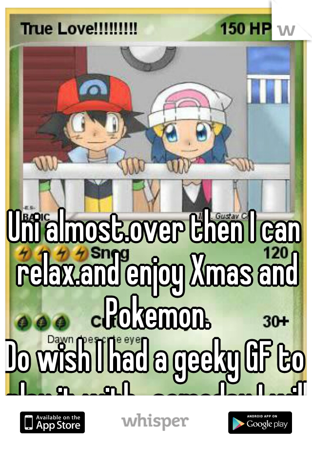 Uni almost.over then I can relax.and enjoy Xmas and Pokemon.  Do wish I had a geeky GF to play it with...someday I will