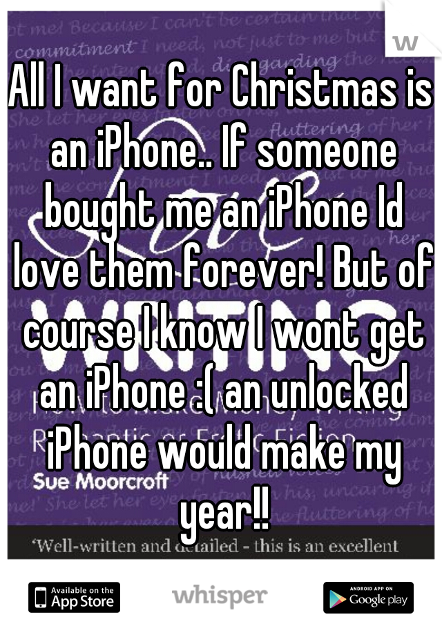 All I want for Christmas is an iPhone.. If someone bought me an iPhone Id love them forever! But of course I know I wont get an iPhone :( an unlocked iPhone would make my year!!