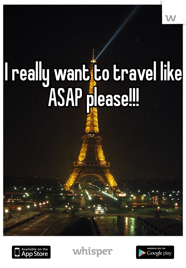 I really want to travel like ASAP please!!!