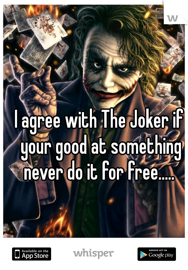 I agree with The Joker if your good at something never do it for free.....