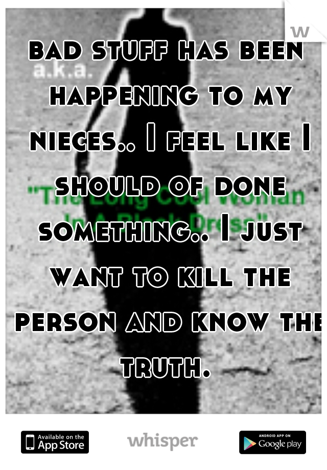 bad stuff has been happening to my nieces.. I feel like I should of done something.. I just want to kill the person and know the truth.