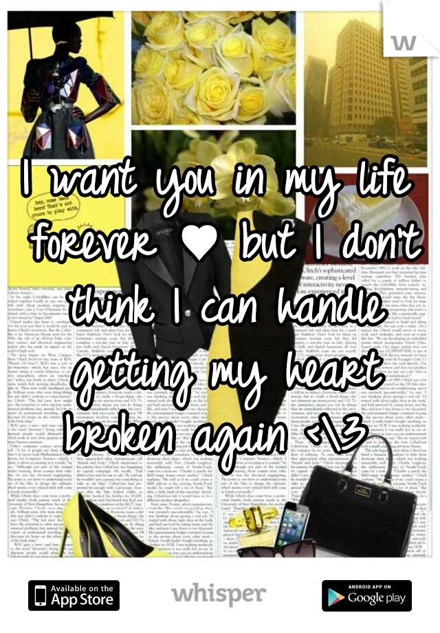 I want you in my life forever ♥ but I don't think I can handle getting my heart broken again <\3
