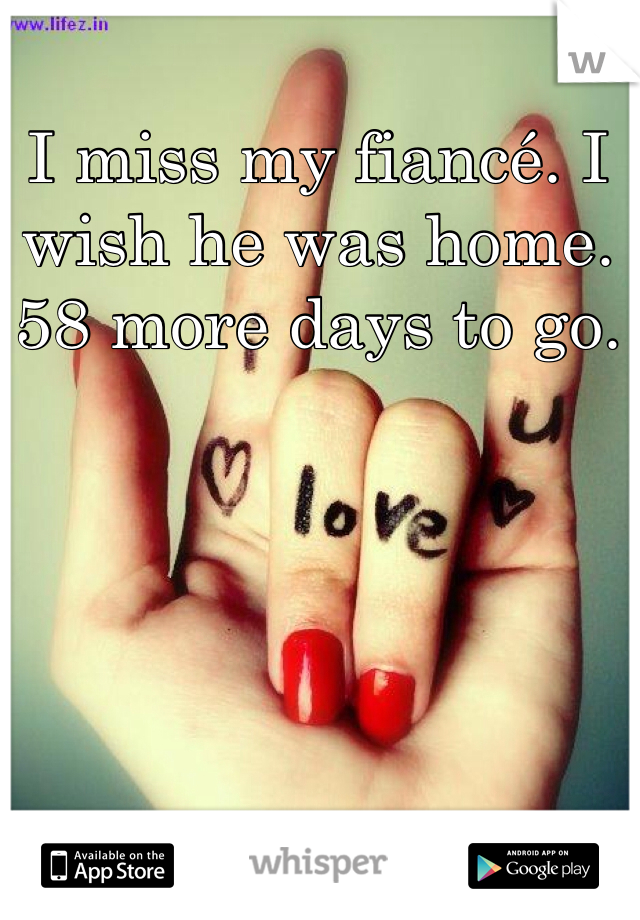 I miss my fiancé. I wish he was home. 58 more days to go.
