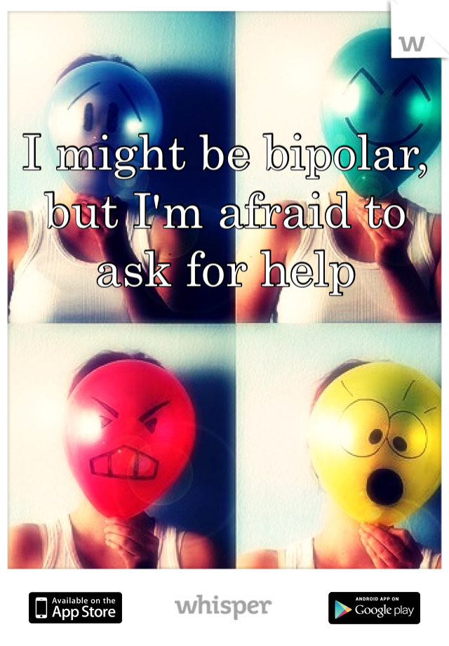I might be bipolar, but I'm afraid to ask for help