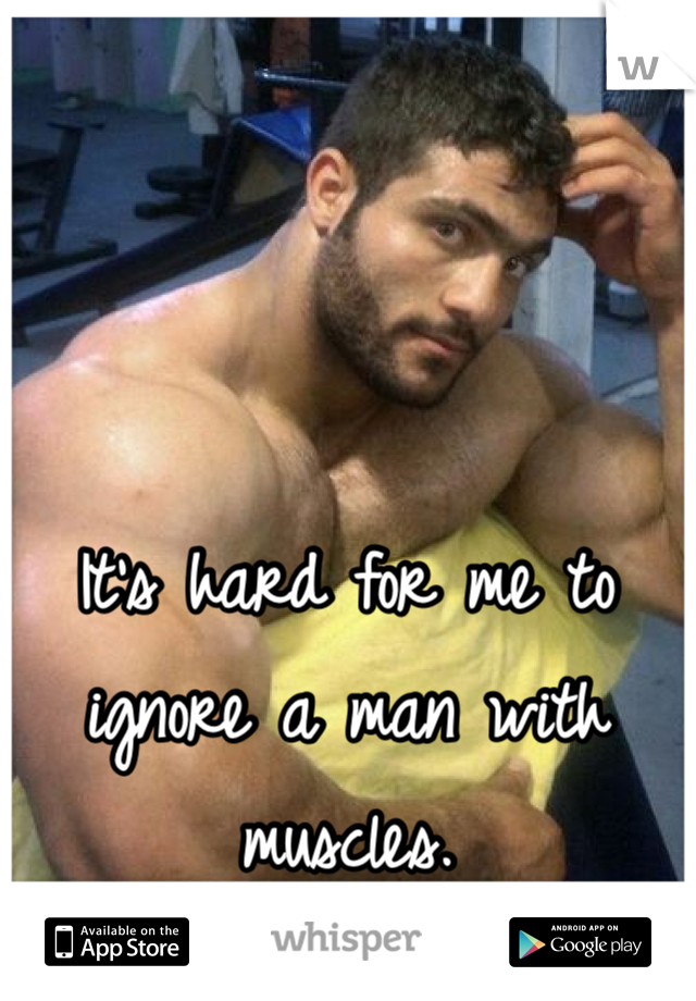 It's hard for me to ignore a man with muscles.