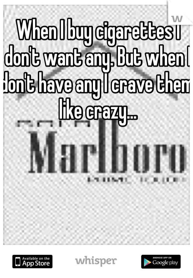 When I buy cigarettes I don't want any. But when I don't have any I crave them like crazy...