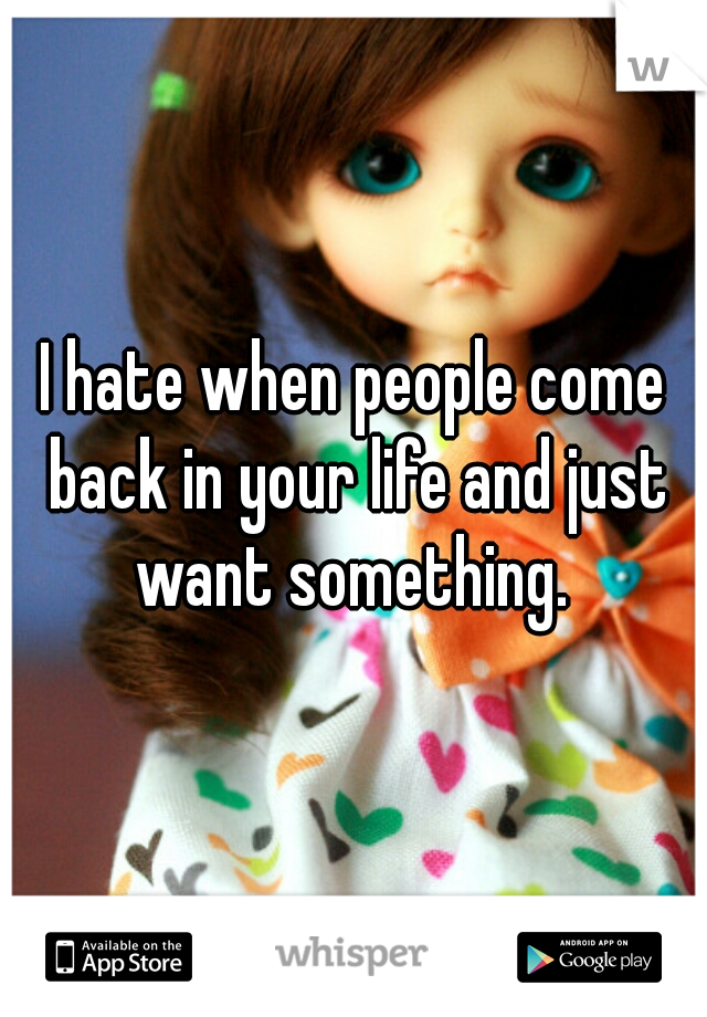 I hate when people come back in your life and just want something.