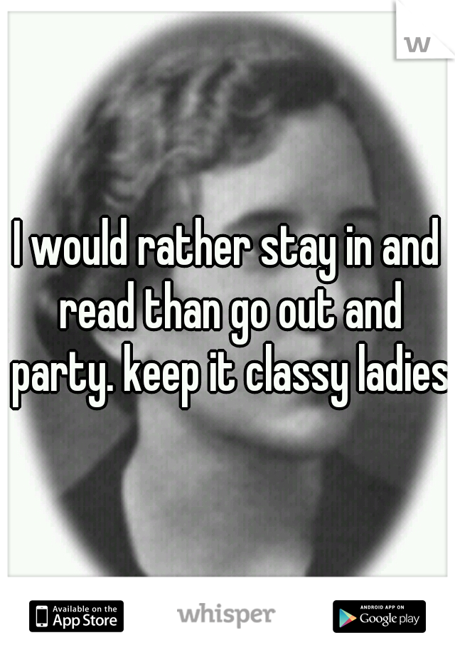 I would rather stay in and read than go out and party. keep it classy ladies