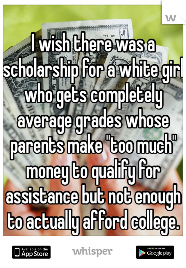 "I wish there was a scholarship for a white girl who gets completely average grades whose parents make ""too much"" money to qualify for assistance but not enough to actually afford college."