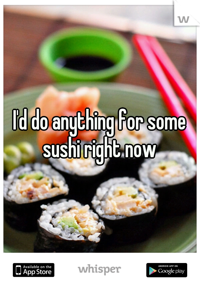 I'd do anything for some sushi right now