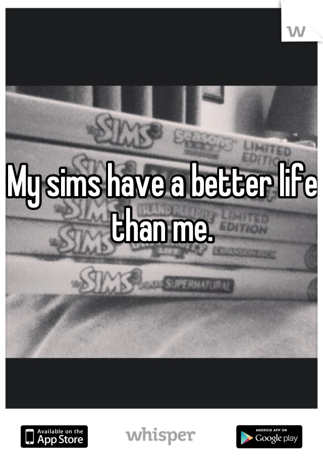 My sims have a better life than me.