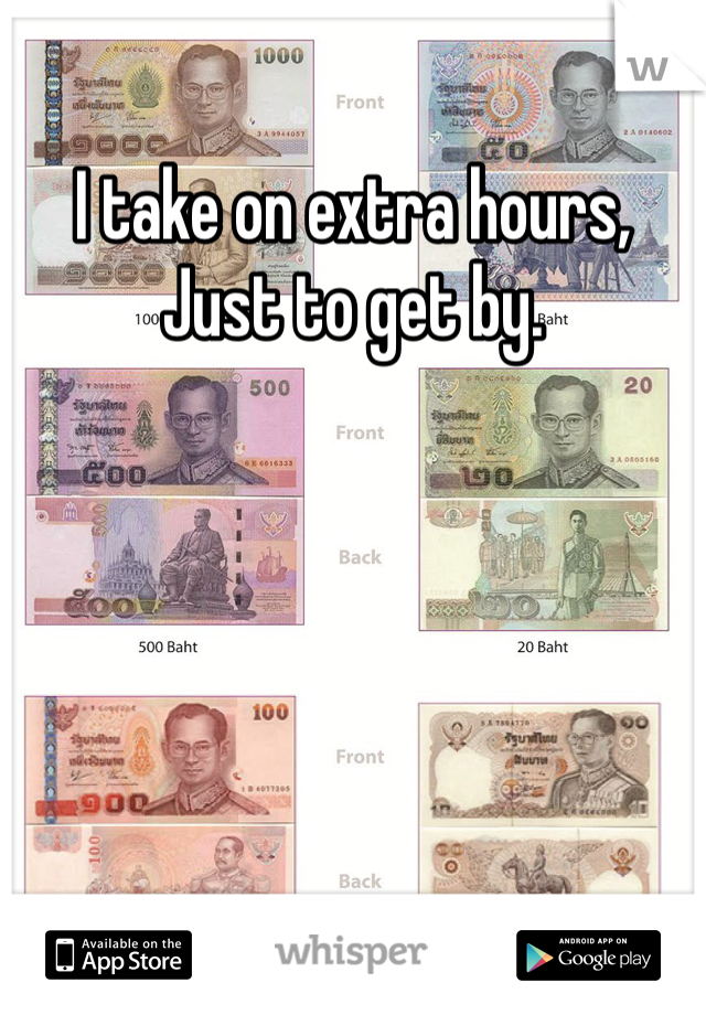 I take on extra hours, Just to get by.