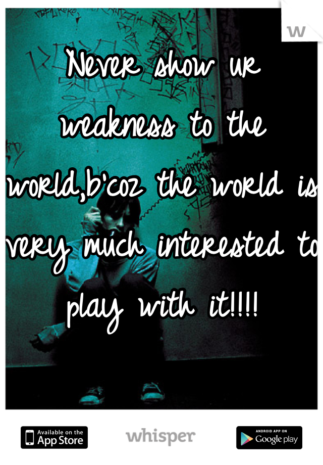 Never show ur weakness to the world,b'coz the world is very much interested to play with it!!!!