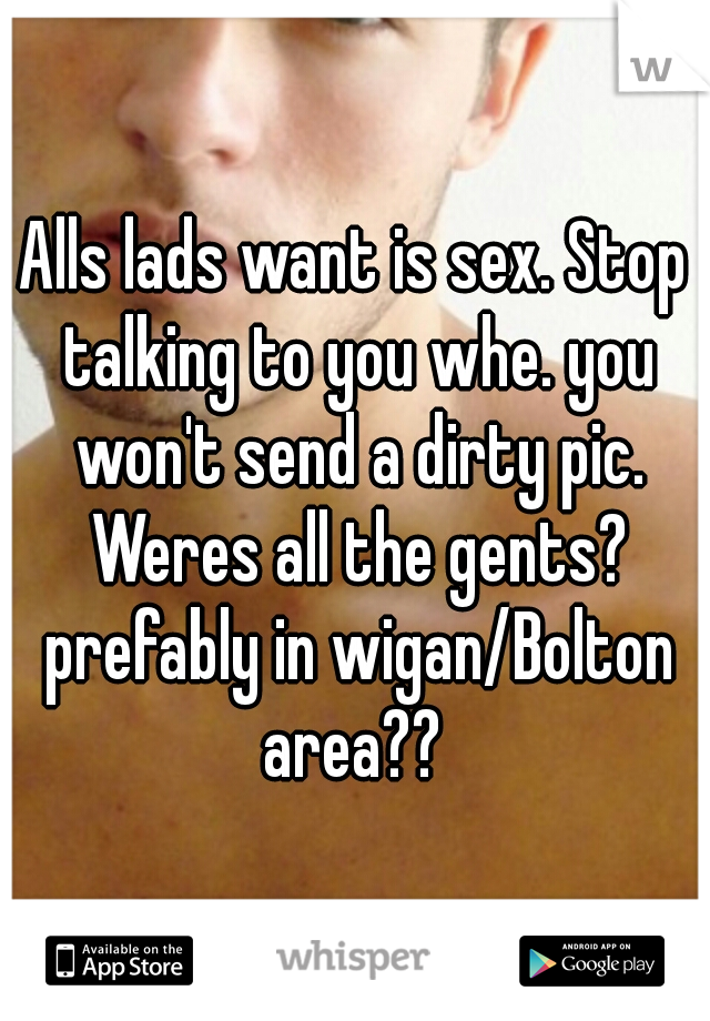 Alls lads want is sex. Stop talking to you whe. you won't send a dirty pic. Weres all the gents? prefably in wigan/Bolton area??
