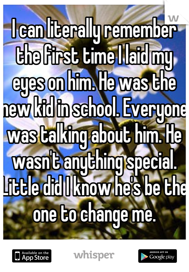 I can literally remember the first time I laid my eyes on him. He was the new kid in school. Everyone was talking about him. He wasn't anything special. Little did I know he's be the one to change me.