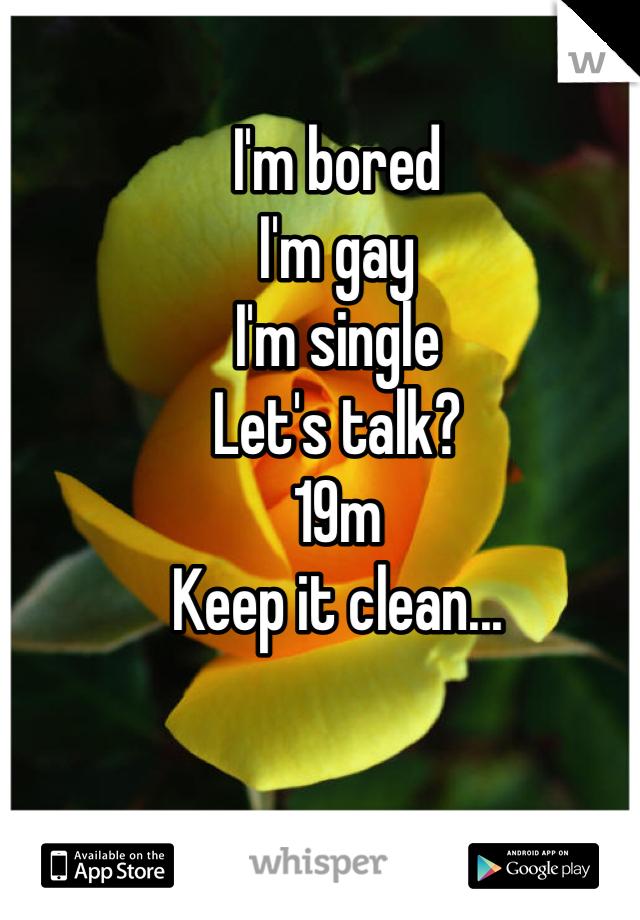 I'm bored I'm gay I'm single Let's talk? 19m Keep it clean...