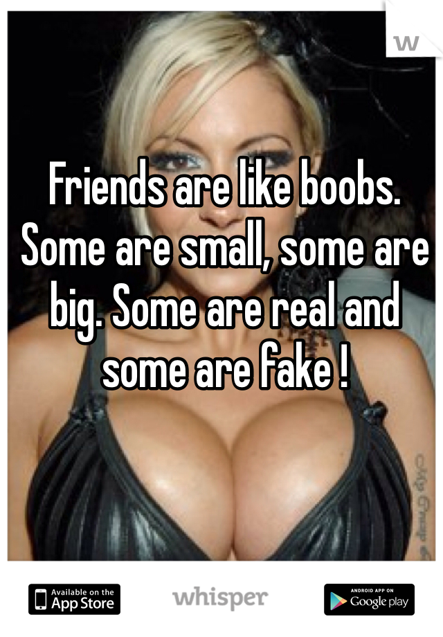 Friends are like boobs. Some are small, some are big. Some are real and some are fake !