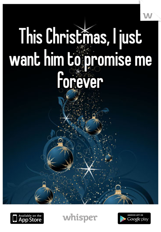This Christmas, I just want him to promise me forever