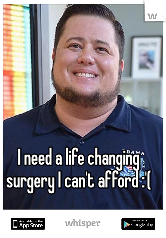 I need a life changing surgery I can't afford :'(
