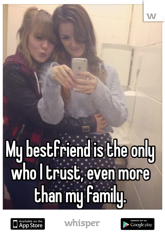 My bestfriend is the only who I trust, even more than my family.