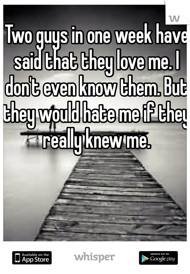 Two guys in one week have said that they love me. I don't even know them. But they would hate me if they really knew me.