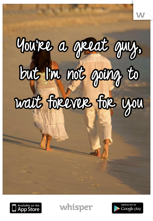 You're a great guy, but I'm not going to wait forever for you