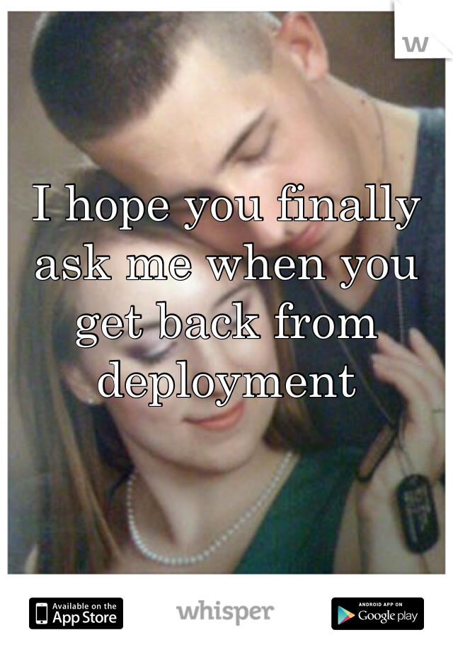 I hope you finally ask me when you get back from deployment