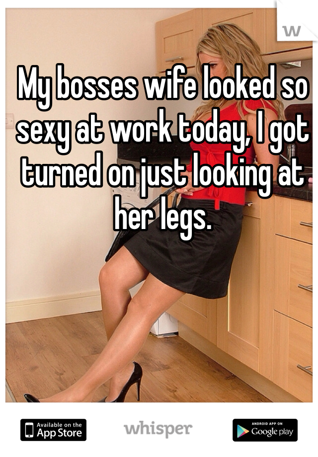 My bosses wife looked so sexy at work today, I got turned on just looking at her legs.